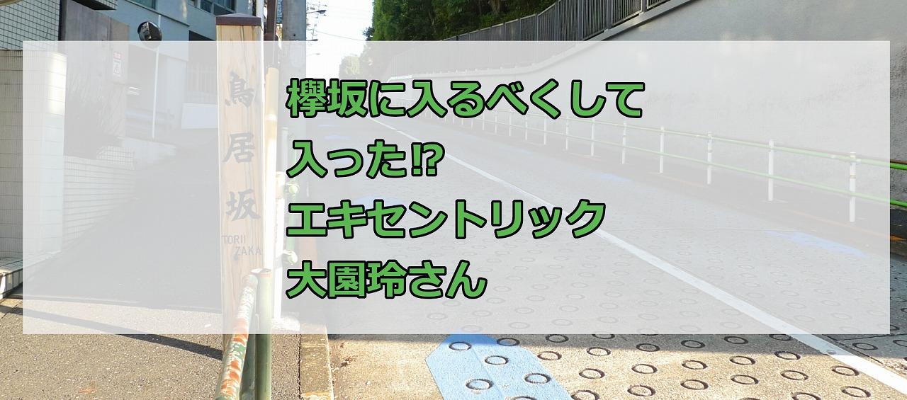 欅坂に入るべくして入った⁉エキセントリック大園玲さん