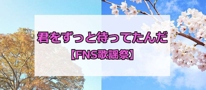 君をずっと待ってたんだ【FNS歌謡祭】