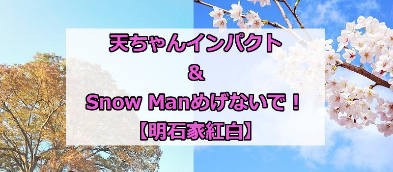 天ちゃんインパクト&Snow Manめげないで!【明石家紅白】