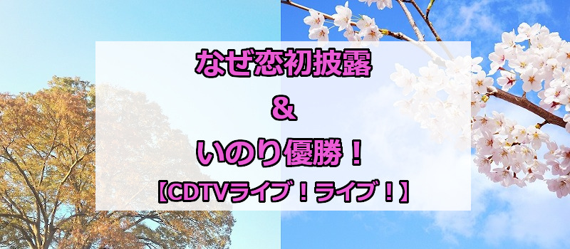 なぜ恋初披露&いのり優勝!【CDTVライブ!ライブ!】