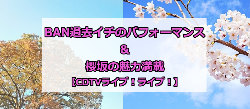 BAN過去イチのパフォーマンス&櫻坂の魅力満載【CDTVライブ!ライブ!】